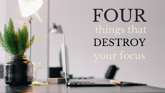 Four Things That Destroy Your Focus